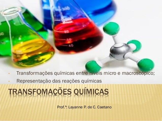 TRANSFOMAÇÕES QUÍMICAS • Transformações químicas entre níveis micro e macroscópico; • Representação das reações químicas P...