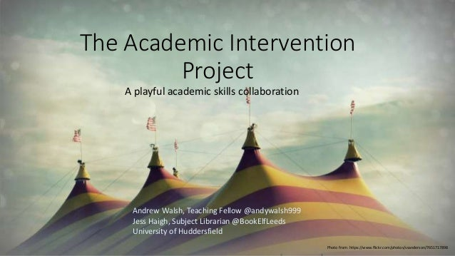 The Academic Intervention Project A playful academic skills collaboration Andrew Walsh, Teaching Fellow @andywalsh999 Jess...