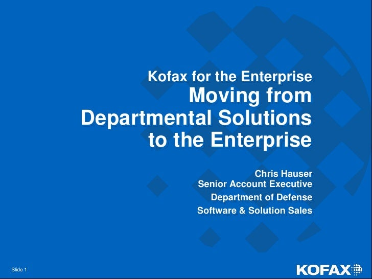 Kofax for the EnterpriseMoving from Departmental Solutions to the Enterprise<br />Chris HauserSenior Account Executive<br ...
