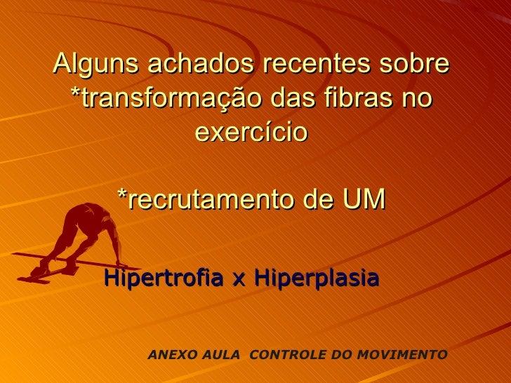Alguns achados recentes sobre *transformação das fibras no exercício *recrutamento de UM Hipertrofia x Hiperplasia ANEXO A...