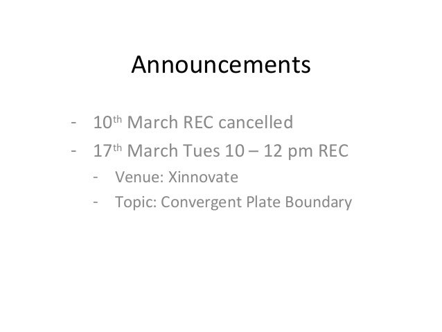 Announcements - 10th March REC cancelled - 17th March Tues 10 – 12 pm REC - Venue: Xinnovate - Topic: Convergent Plate Bou...