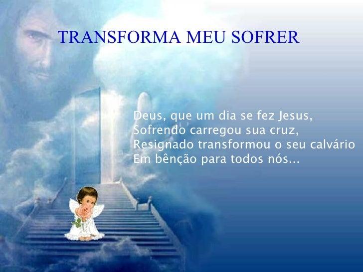 TRANSFORMA MEU SOFRER Deus, que um dia se fez Jesus, Sofrendo carregou sua cruz, Resignado transformou o seu calvário Em b...