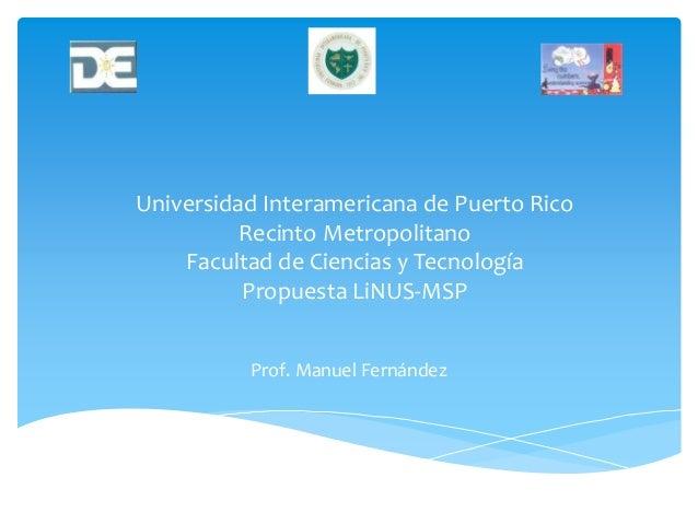 Universidad Interamericana de Puerto Rico Recinto Metropolitano Facultad de Ciencias y Tecnología Propuesta LiNUS-MSP Prof...