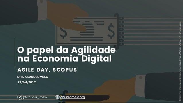 1 AGILE DAY, SCOPUS O papel da Agilidade na Economia Digital DRA. CLAUDIA MELO 22/Set/2017 @claudia_melo claudiamelo.org h...