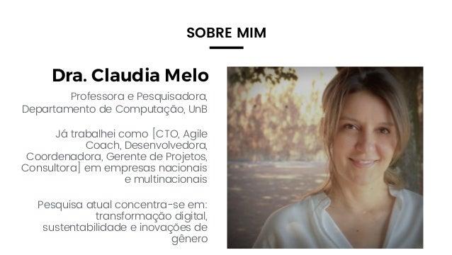 2 Dra. Claudia Melo Professora e Pesquisadora, Departamento de Computação, UnB Já trabalhei como [CTO, Agile Coach, Desenv...