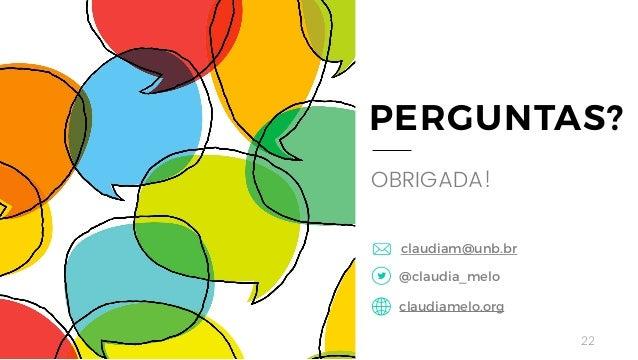 22 PERGUNTAS? OBRIGADA! @claudia_melo claudiamelo.org claudiam@unb.br