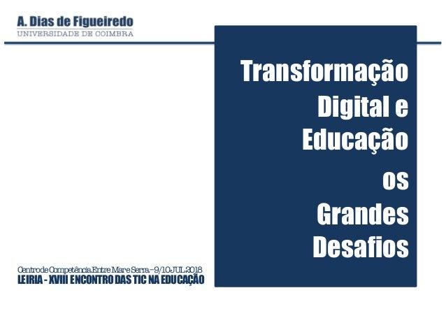 CentrodeCompetênciaEntreMareSerra–9/10JUL2018 LEIRIA- XVIII ENCONTRODASTICNAEDUCAÇÃO Transformação Digital e Educação os G...