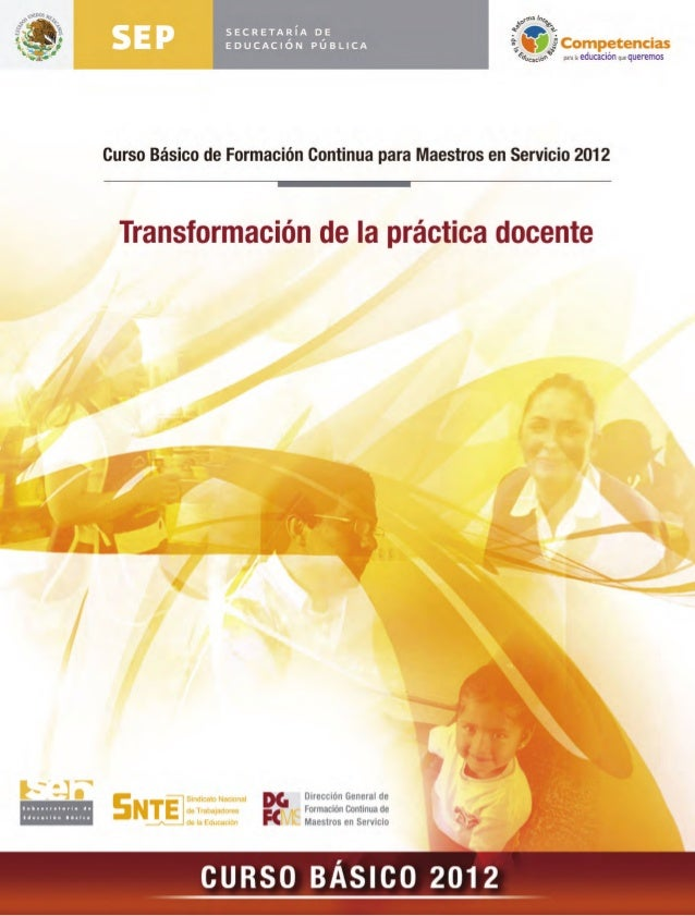 Curso Básico de Formación Continua  para Maestros en Servicio 2012Transformación de la práctica          docente