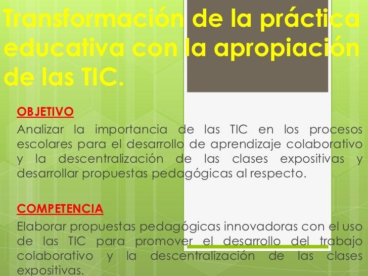Transformación de la prácticaeducativa con la apropiaciónde las TIC. OBJETIVO Analizar la importancia de las TIC en los pr...