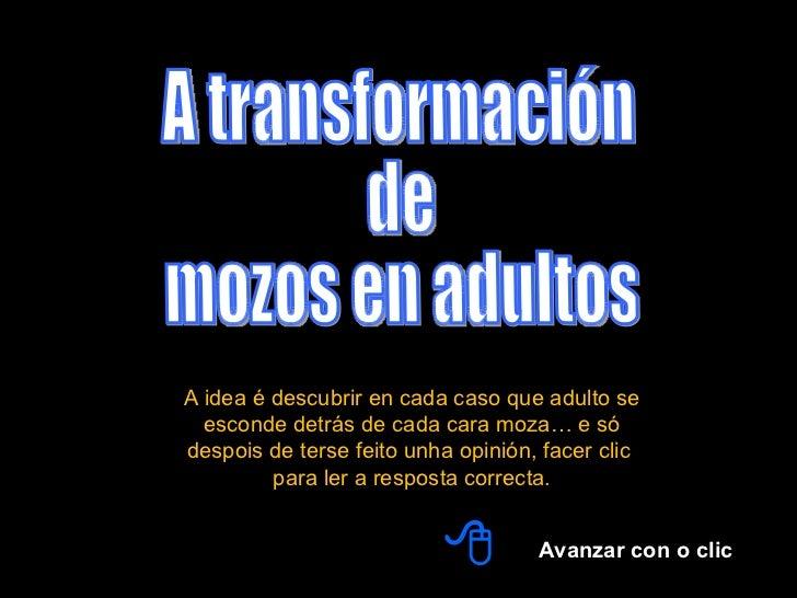 A transformación  de  mozos en adultos Avanzar con o clic  A idea é descubrir en cada caso que adulto se esconde detrás d...