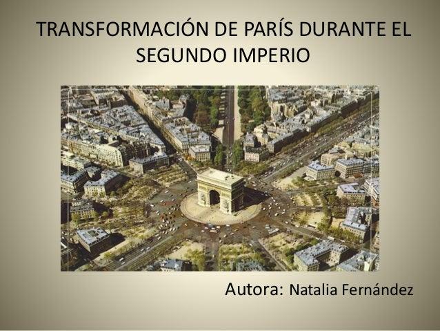 TRANSFORMACIÓN DE PARÍS DURANTE EL SEGUNDO IMPERIO Autora: Natalia Fernández