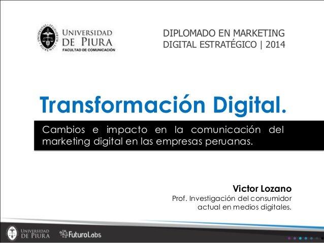 Transformación Digital. Victor Lozano Prof. Investigación del consumidor actual en medios digitales. Cambios e impacto en ...