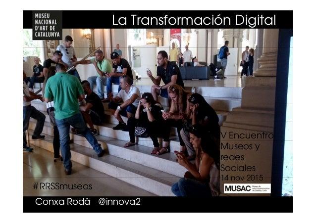 # RRSSmuseos Conxa Rodà @innova2 V Encuentro Museos y redes Sociales 14 nov 2015 La Transformación Digital