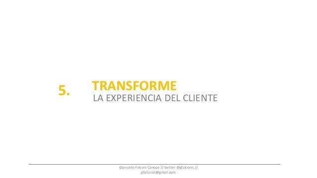 TRANSFORME LA EXPERIENCIA DEL CLIENTE 5. Giancarlo Falconi Canepa // twitter @gfalconic // gfalconic@gmail.com