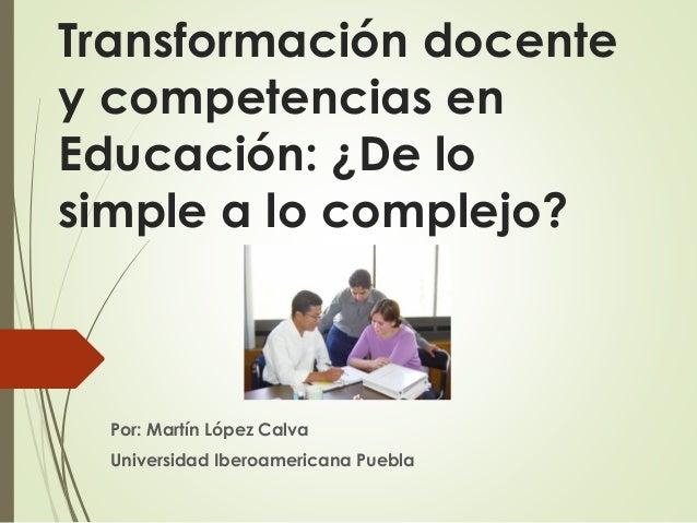 Transformación docente y competencias en Educación: ¿De lo simple a lo complejo? Por: Martín López Calva Universidad Ibero...