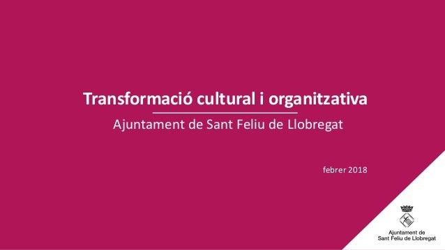 Ajuntament de Sant Feliu de Llobregat Transformació cultural i organitzativa febrer 2018