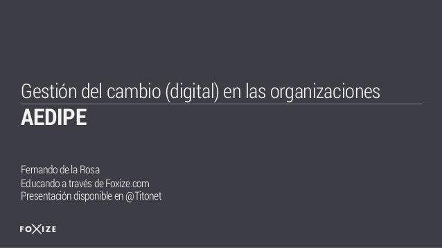 Gestión del cambio (digital) en las organizaciones AEDIPE Fernandodela Rosa Educando através de Foxize.com Presentacióndis...