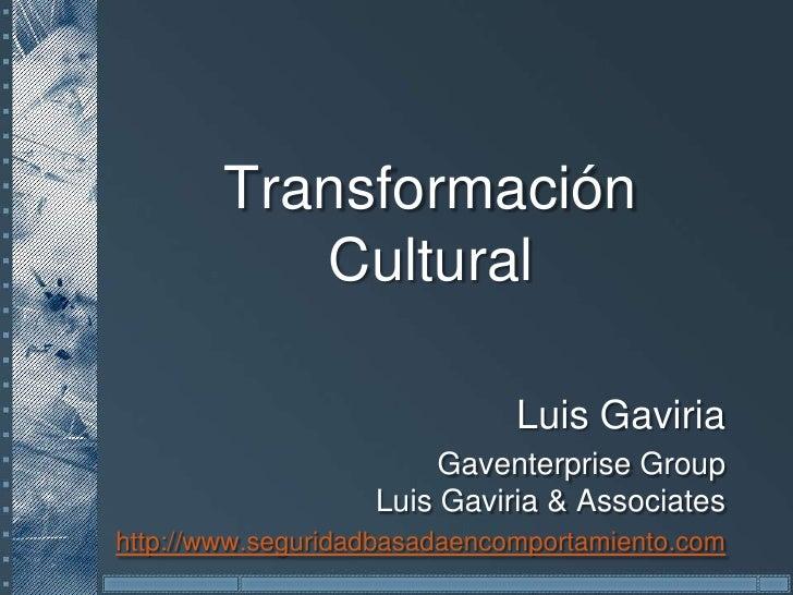 Transformación Cultural<br />Luis Gaviria<br />GaventerpriseGroupLuis Gaviria & Associates<br />http://www.seguridadbasada...