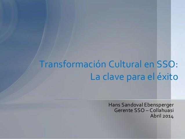 Transformación Cultural en SSO: La clave para el éxito Hans Sandoval Ebensperger Gerente SSO – Collahuasi Abril 2014