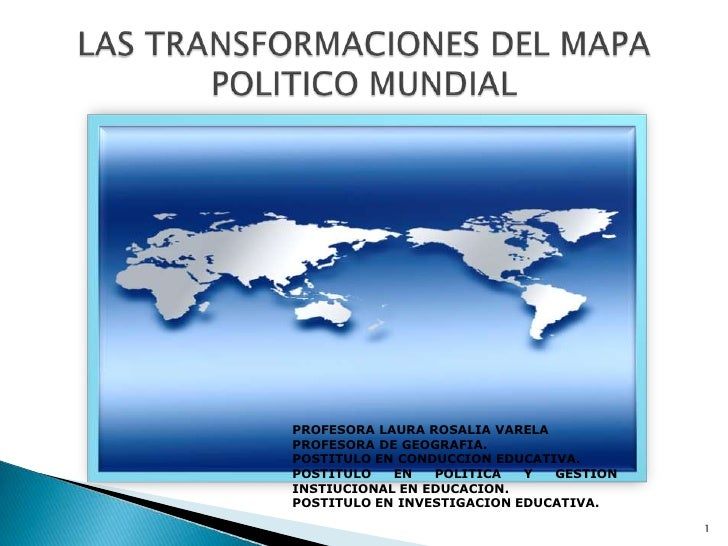 LAS TRANSFORMACIONES DEL MAPA POLITICO MUNDIAL<br />PROFESORA LAURA ROSALIA VARELA <br />PROFESORA DE GEOGRAFIA. <br />POS...