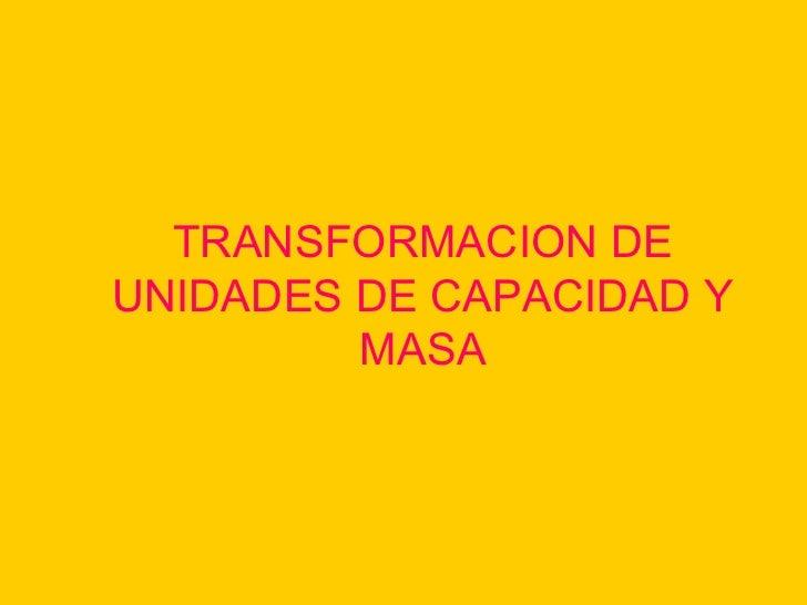 TRANSFORMACION DE UNIDADES DE CAPACIDAD Y MASA