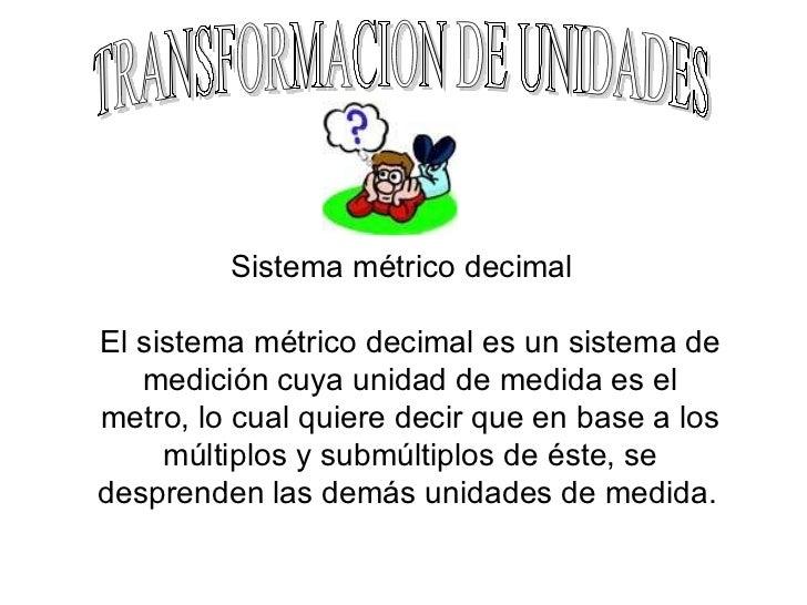 TRANSFORMACION DE UNIDADES Sistema métrico decimal  El sistema métrico decimal es un sistema de medición cuya unidad de me...