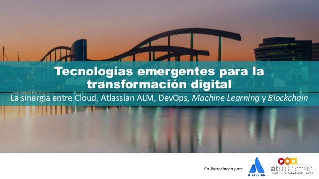Co-Patrocinado por: Tecnologías emergentes para la transformación digital La sinergia entre Cloud, Atlassian ALM, DevOps, ...