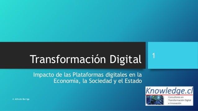 Impacto de las Plataformas digitales en la Economía, la Sociedad y el Estado Transformación Digital 1 © Alfredo Barriga