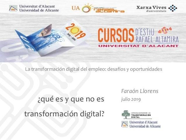 ¿qué es y que no es transformación digital? Faraón Llorens julio 2019 La transformación digital del empleo: desafíos y opo...