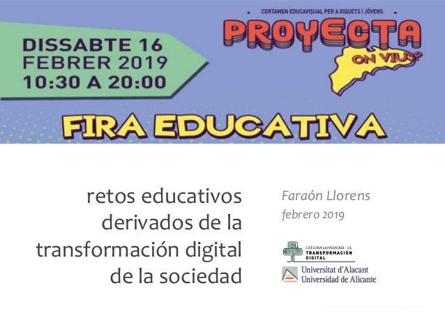 Faraón Llorens, febrero 2019 retos educativos derivados de la transformación digital de la sociedad Faraón Llorens febrero...