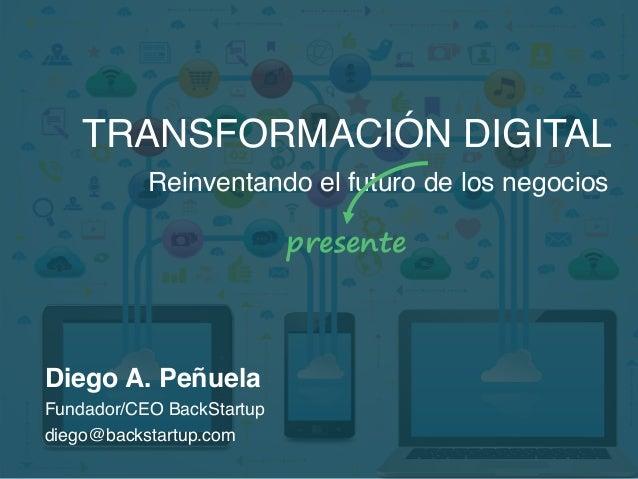 TRANSFORMACIÓN DIGITAL Reinventando el futuro de los negocios presente Diego A. Peñuela Fundador/CEO BackStartup diego@bac...