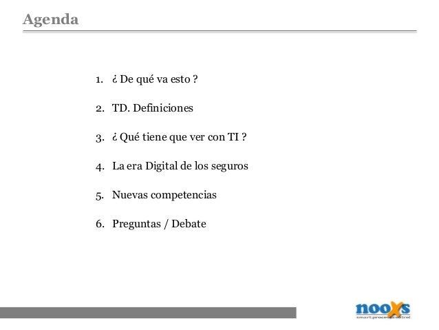 Agenda 1. ¿ De qué va esto ? 2. TD. Definiciones 3. ¿ Qué tiene que ver con TI ? 4. La era Digital de los seguros 5. Nueva...