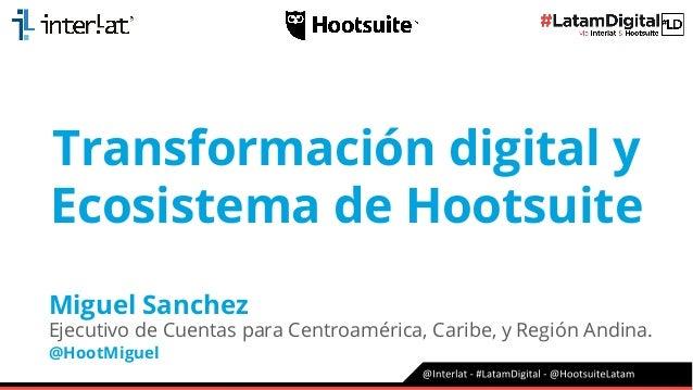 Transformación digital y Ecosistema de Hootsuite Miguel Sanchez Ejecutivo de Cuentas para Centroamérica, Caribe, y Región ...