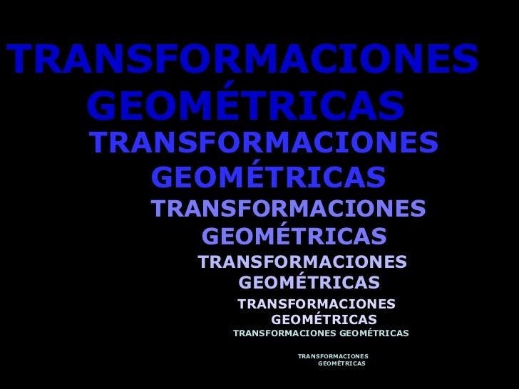 <ul><li>TRANSFORMACIONES GEOMÉTRICAS   </li></ul>TRANSFORMACIONES GEOMÉTRICAS   TRANSFORMACIONES GEOMÉTRICAS   TRANSFORMAC...