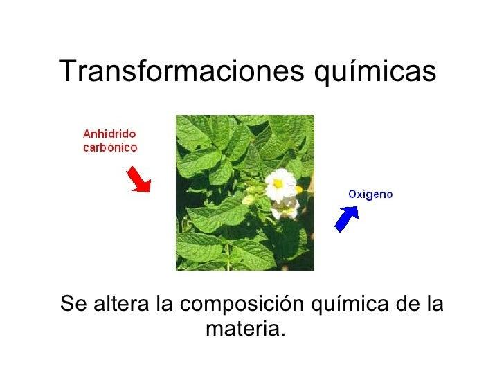 Transformaciones químicas Se altera la composición química de la materia.