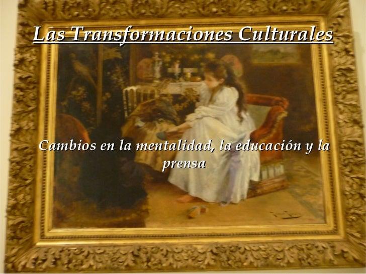 Las Transformaciones Culturales Cambios en la mentalidad, la educación y la prensa