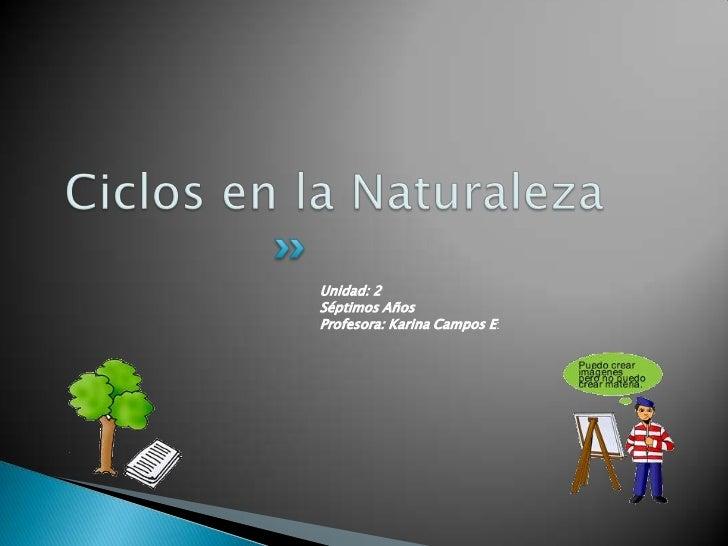 Ciclos en la Naturaleza<br />Unidad: 2<br />Séptimos Años<br />Profesora: Karina Campos E:<br />