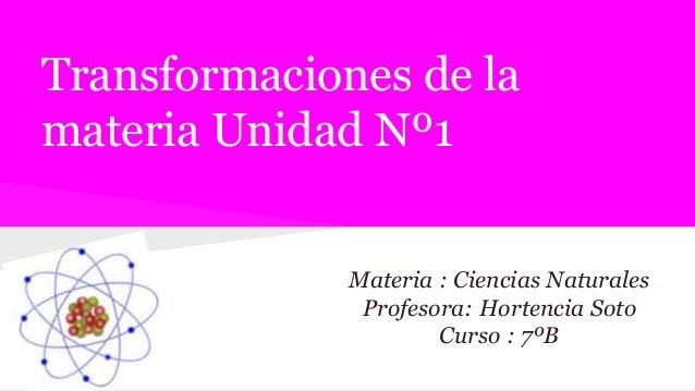 Transformaciones de la materia Unidad Nº1 Materia : Ciencias Naturales Profesora: Hortencia Soto Curso : 7ºB