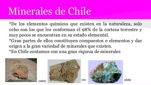 Minerales de Chile *De los elementos químicos que existen en la naturaleza, solo ocho son los que los conforman el 98% de ...