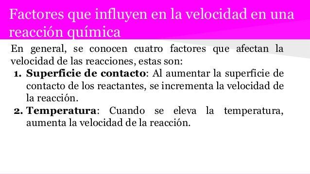Factores que influyen en la velocidad en una reacción química En general, se conocen cuatro factores que afectan la veloci...