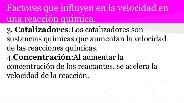 Factores que influyen en la velocidad en una reacción química. 3. Catalizadores:Los catalizadores son sustancias químicas ...