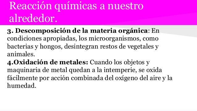 Reacción químicas a nuestro alrededor. 3. Descomposición de la materia orgánica: En condiciones apropiadas, los microorgan...
