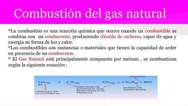 Combustión del gas natural ºLa combustión es una reacción química que ocurre cuando un combustible se combina con un combu...