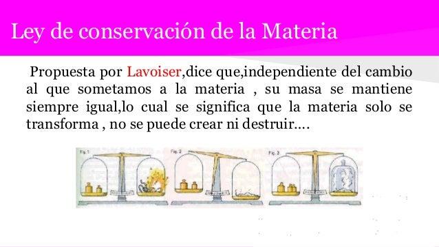 Ley de conservación de la Materia Propuesta por Lavoiser,dice que,independiente del cambio al que sometamos a la materia ,...
