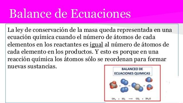 Balance de Ecuaciones La ley de conservación de la masa queda representada en una ecuación química cuando el número de áto...
