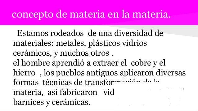 concepto de materia en la materia. Estamos rodeados de una diversidad de materiales: metales, plásticos vidrios cerámicos,...