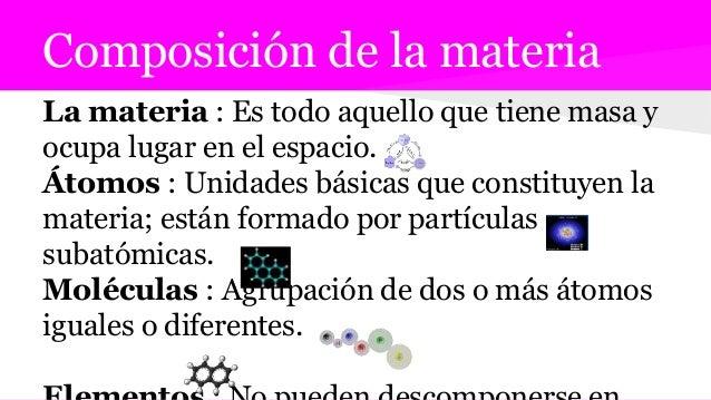 Composición de la materia La materia : Es todo aquello que tiene masa y ocupa lugar en el espacio. Átomos : Unidades básic...
