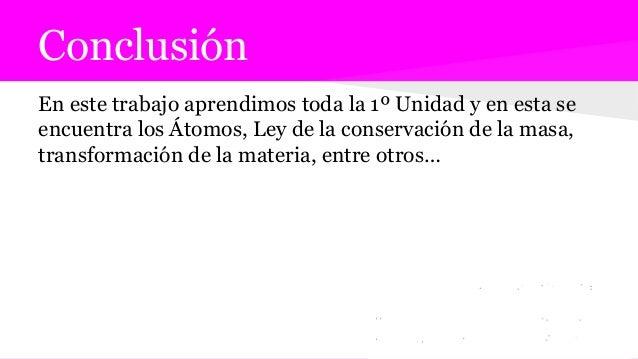 Conclusión En este trabajo aprendimos toda la 1º Unidad y en esta se encuentra los Átomos, Ley de la conservación de la ma...