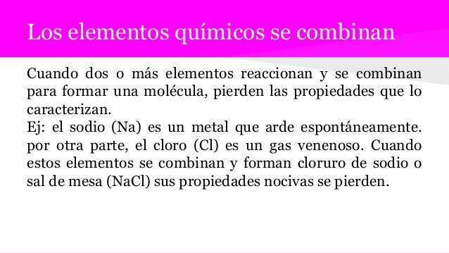 Los elementos químicos se combinan Cuando dos o más elementos reaccionan y se combinan para formar una molécula, pierden l...