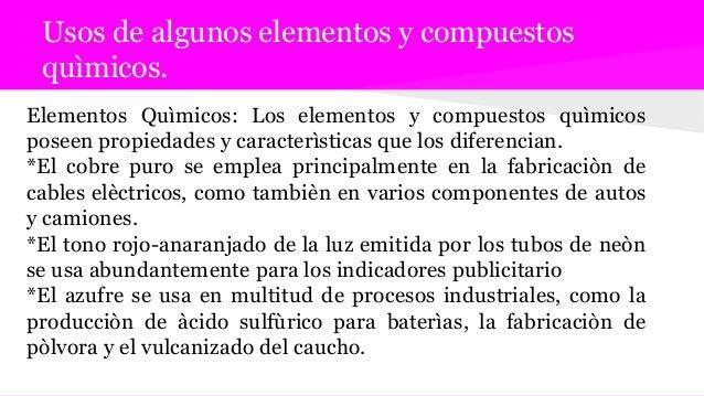 Usos de algunos elementos y compuestos quìmicos. Elementos Quìmicos: Los elementos y compuestos quìmicos poseen propiedade...